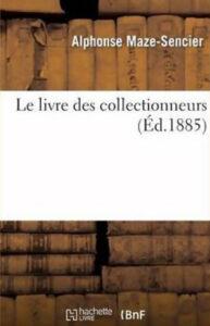 Le Livre des Collectionneurs d'Alphonse Maze-Sencier édition originale 1884 réédition - éditeur Hachette Livre -ISBN-139782012728608 - dimensions 156 x 234 x 45mm
